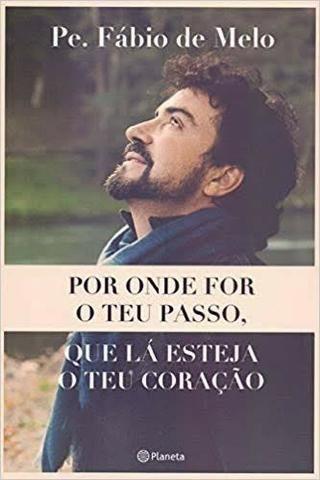Livro: Por Onde For O Teu Passo, Que Lá Esteja O Teu Coração (Pe Fábio de Melo)