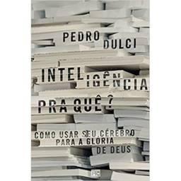 Título do anúncio: Inteligência pra quê?: Como usar seu cérebro para a glória de Deus (Pedro Dulci)