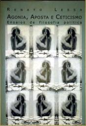 Agonia, Aposta e Ceticismo: Ensaios de Filosofia Política