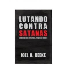 Lutando Contra Satanás Conhecendo suas estratégias, fraquezas e derrota (Joel Beeke)