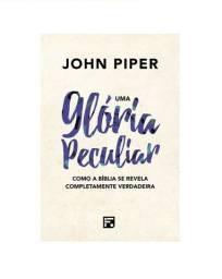 Uma Glória Peculiar: Como A Bíblia Se Revela Completamente Verdadeira (John Piper)